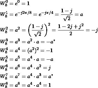 \begin{align*} W_8^0 &= e^{0} = 1\\ W_8^1 &= e^{-j2\pi/8} = e^{-j\pi/4} = \frac{1-j}{\sqrt{2}} = a\\ W_8^2 &= a^2 = \left( \frac{1-j}{\sqrt{2}} \right)^2 = \frac{1-2j+j^2}{2} = -j\\ W_8^3 &= a^3 = a^2 \cdot a = -a^*\\ W_8^4 &= a^4 = (a^2)^2 = -1 \\ W_8^5 &= a^5 = a^4\cdot a = -a\\ W_8^6 &= a^6 = a^4\cdot a^2 = j\\ W_8^7 &= a^7 = a^4\cdot a^3 = a^*\\ W_8^8 &= a^8 = a^4 \cdot a^4 = 1 \end{align*}